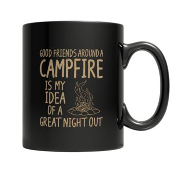 """Good Friends Around A Campfire Is My Idea Of A Great Night Out"", 11 Oz Black Custom Coffee Mugs"
