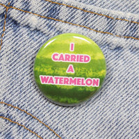 I Carried A Watermelon 1.25 Inch Pin Back Button Badge