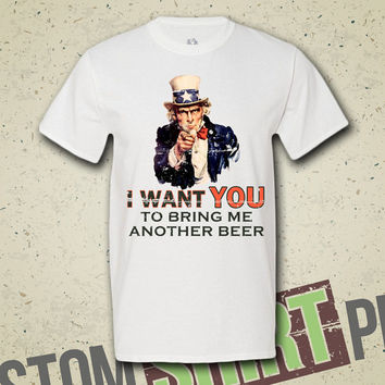 I Want You To Bring Me Another Beer - T-shirt - Tee - Shirt - Funny  - Merica - Uncle Sam - Patriotic - Independence Day - July 4th