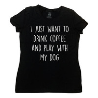 Funny Coffee Shirt Dog Lover Gift Ideas For Her Coffee T Shirt Dog Mom I Just Want To Drink Coffee And Play With My Dog Ladies Tee - SA803