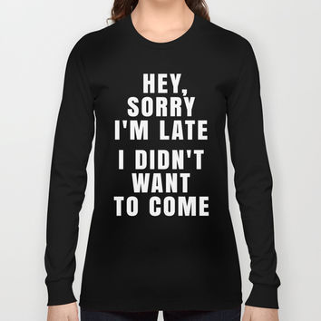 HEY, SORRY I'M LATE - I DIDN'T WANT TO COME (Black & White) Long Sleeve T-shirt by CreativeAngel