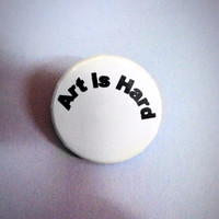 "Art is Hard 1 1/4"" Pin-back Button"