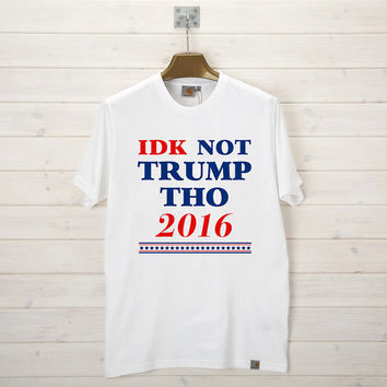 IDK NOT TRUMP Tho 2016 T-Shirt Men, Women and Youth size S-2XL