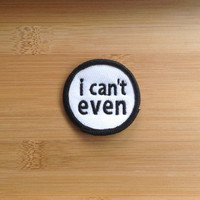 "I Can't Even Patch - Iron or Sew On - 2"" - Embroidered Circle Appliqué - Black White - Sarcastic Funny Joke Hat Bag Accessory - Handmade USA"