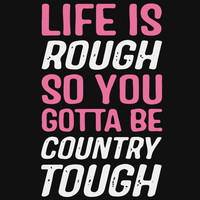 Life Is Rough, Be Country Tough