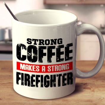 Strong Coffee Makes A Strong Firefighter