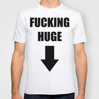 Fucking Huge T-shirt by Raunchy Ass Tees