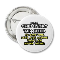Chemistry Teacher...Assume I Am Never Wrong Pins from Zazzle.com