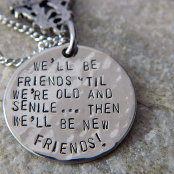 We will Be Friends until We're old and Senile.. Then we will be New Friends Necklace