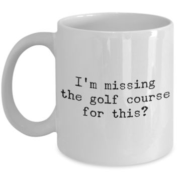 Golf Coffee Mug - Golf Gifts for Dad - Golf Gag Gifts - Golf Gifts for Women - I'm Missing the Golf Course for This? Funny Mugs