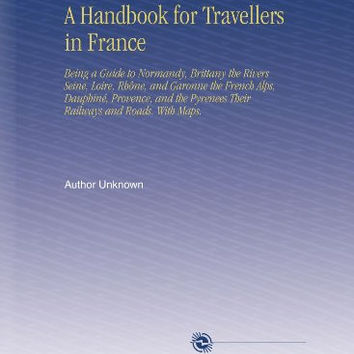 A Handbook for Travellers in France: Being a Guide to Normandy, Brittany the Rivers Seine, Loire, Rhône, and Garonne the French Alps, Dauphiné, ... Pyrenees Their Railways and Roads. With Maps.