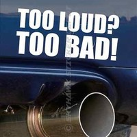 Too Loud? Too Bad! Funny Bumper Exhaust Sticker Vinyl Decal Car Pipes JDM Vtec