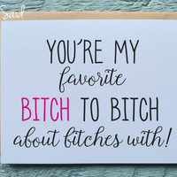 Greeting Card - You're My Favorite Bitch to Bitch About Bitches With - BFF Cards, Funny Birthday Cards, Blank Cards, Birthday Card
