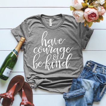 Have Courage and Be Kind Shirt / workout Shirt / Faith Based T-Shirt / Christian Shirts / Christian Shirt / Birthday Gift / Be Kind Shirt