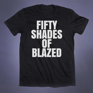 Fifty Shades Of Blazes Slogan Tee Funny Stoner Weed Marijuana Cannabis Pot Smoker Tumblr T-shirt
