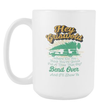 Hey Griswold Where Do You Think You're Gonna Put A Tree That Big? Bend Over And I'll Show Ya Festive Funny Ugly Christmas Holiday Sweater White 15oz Coffee Mug