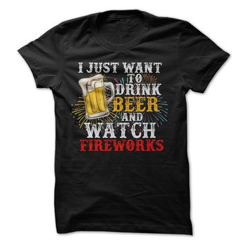 I Just Want To Drink Beer And Watch Fireworks