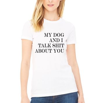 My Dog and I Talk S*** About You Women's T-shirt