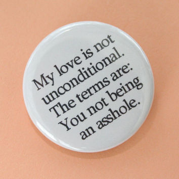 my love is not unconditional, the terms are you not being...mature swears. 1.25 inch button.