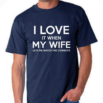 I Love It WHen My wife Lets Me Watch The COWBOYS T Shirt Great Birthday Gift T Shirt Christmas Gift DALLAS Shirt