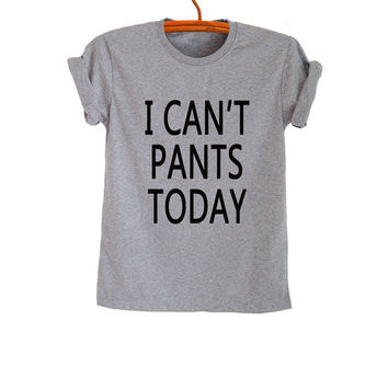 I cant pants today T Shirt Unisex Womens Gifts Girls Mens Tumblr Funny Quote Slogan Fangirls Shirt Daughter Cute Present Birthday Teenager