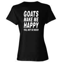 Goats Make Me Happy You Not So Much - Ladies' Cotton T-Shirt