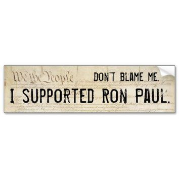 Don't blame me. I supported Ron Paul. Bumper Sticker from Zazzle.com