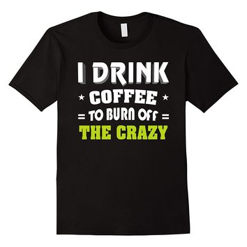 I Drink Coffee To Burn Off The Crazy Shirt