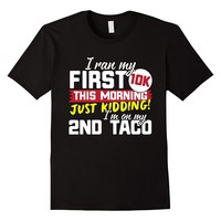 I Ran My First 10K Just Kidding I'm On My 2nd Taco T-Shirt