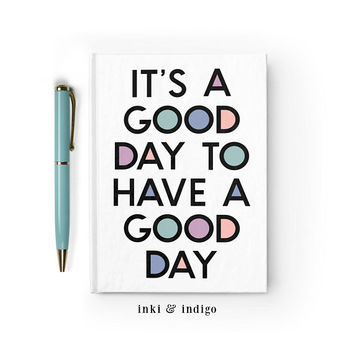 Writing Journal, Hardcover Notebook, Sketchbook, Diary, Inspirational Quote, Blank or Lined paper - It's A Good Day To Have A Good Day