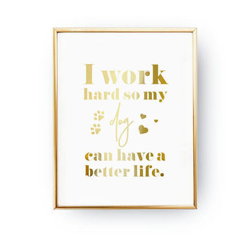 I Work Hard So My Dog Can Have A Better Life, Animal Poster, Pet Gift, Dog Lover Quote, Dog Art, Real Gold Foil Print, Home Decor, Dog Mom