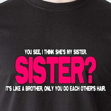 You See, I Think She's My Sister. Sister? It's Like A Brother, Only You Do Each Other's Hair - Sibling's T-shirt