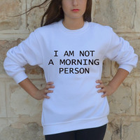 I am Not A Morning Person Sweatshirt  Cool Funny Slogan Swag Tumblr jumper freshtops Sizes XXS-XXL for women and men