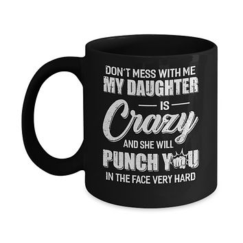 Don't Mess With Me My Daughter Is Crazy Fathers Mothers Day Mug