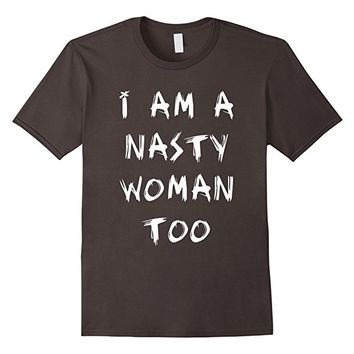 I Am A Nasty Woman Too T-Shirt