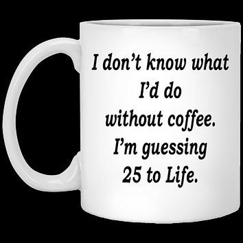 Funny Coffee Mug - I don't Know 25 To Life Ceramic Funny Saying Coffee Mug For Men Women
