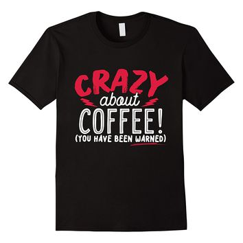 Crazy About Coffee You Have Been Warned T-Shirt