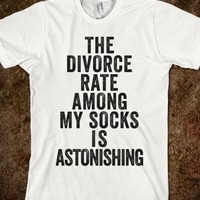 THE DIVORCE RATE AMONG MY SOCKS IS ASTONISHING