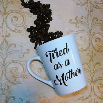 Tired as a Mother coffee cup, Mother tea cup, humorous and vulgar gift, coffee lover present,  Funny mothers day, Tired moms, custom cups