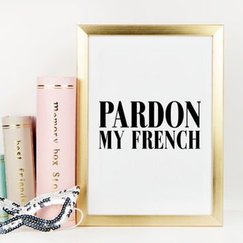 FASHION PRINT,Pardon My French,French Poster,Fashionista,Chic Poster,Famous,Fashion Art Print,Typography Print,Wall Art,Printable Quote