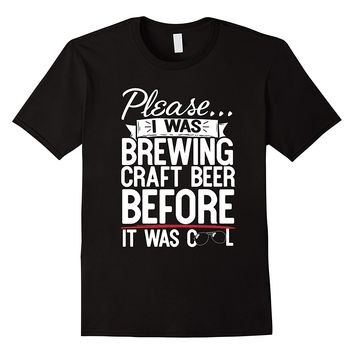 Please I Was Brewing Craft Beer Before It Was Cool T-Shirt