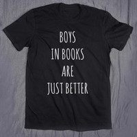 Boys In Books Are Just Better Tumblr Slogan Funny Nerd Reading Reader Tee T-shirt