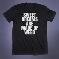 Weed Shirt Sweet Dreams Are Made Of Weed Slogan Tee Stoner Marijuana Cannabis Pot Smoker Tumblr T-shirt