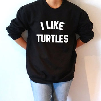 I like turtles Sweatshirt Unisex for women fashion teen girls womens gifts ladies animal saying humor love animal bed jumper
