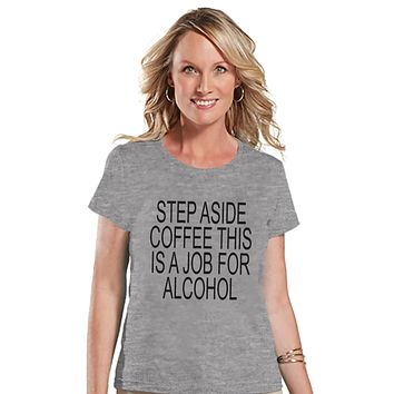 Drinking Shirts - Funny Hangover Shirt - Step Aside Coffee This Is a Job for Alcohol - Womens Grey T-shirt - Humorous Drinking Gift for Her