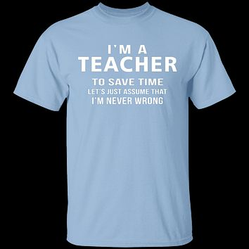 I'm A Teacher I'm Never Wrong T-Shirt