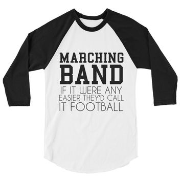 Marching Band If It Were Any Easier They'd Call It Football 3/4 sleeve raglan shirt