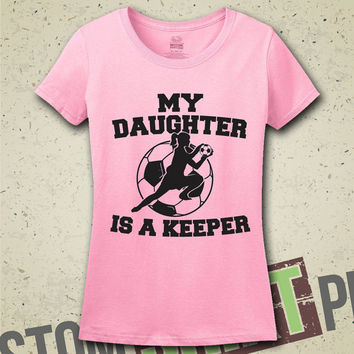 My Daughter Is A Keeper T-Shirt - Tee - Shirt - Ladies - Womens - Soccer - Goalkeeper - Soccer Mom - Soccer Girl - Football - Sport - Sports