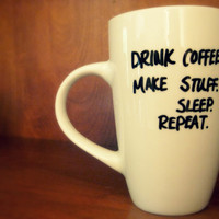 Drink Coffee Make Stuff Sleep Repeat Cup/ Fully Customizable