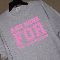 and NONE for GRETCHEN WEINERS Tshirt Mean Girls Movie Quote Tshirt